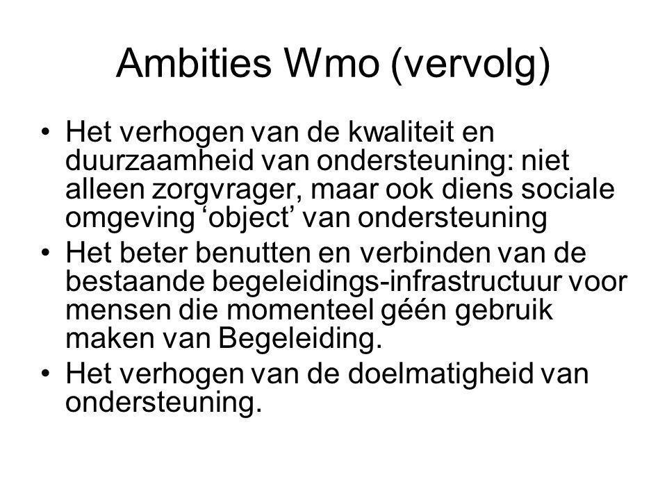 Ambities Wmo (vervolg) Het verhogen van de kwaliteit en duurzaamheid van ondersteuning: niet alleen zorgvrager, maar ook diens sociale omgeving 'object' van ondersteuning Het beter benutten en verbinden van de bestaande begeleidings-infrastructuur voor mensen die momenteel géén gebruik maken van Begeleiding.