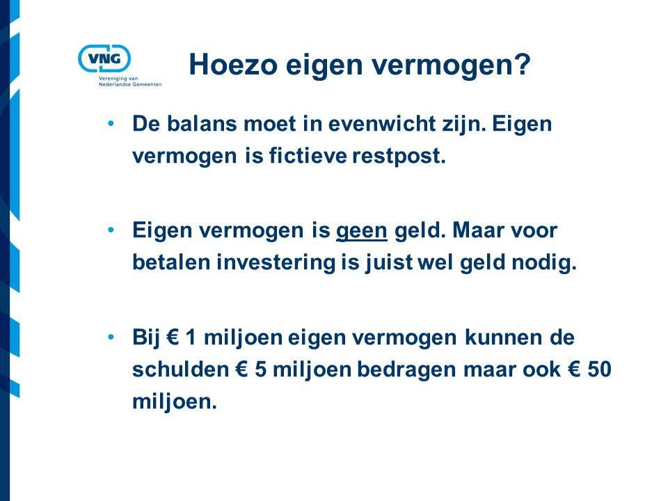 Vereniging van Nederlandse Gemeenten Hoezo eigen vermogen? De balans moet in evenwicht zijn. Eigen vermogen is fictieve restpost. Eigen vermogen is ge
