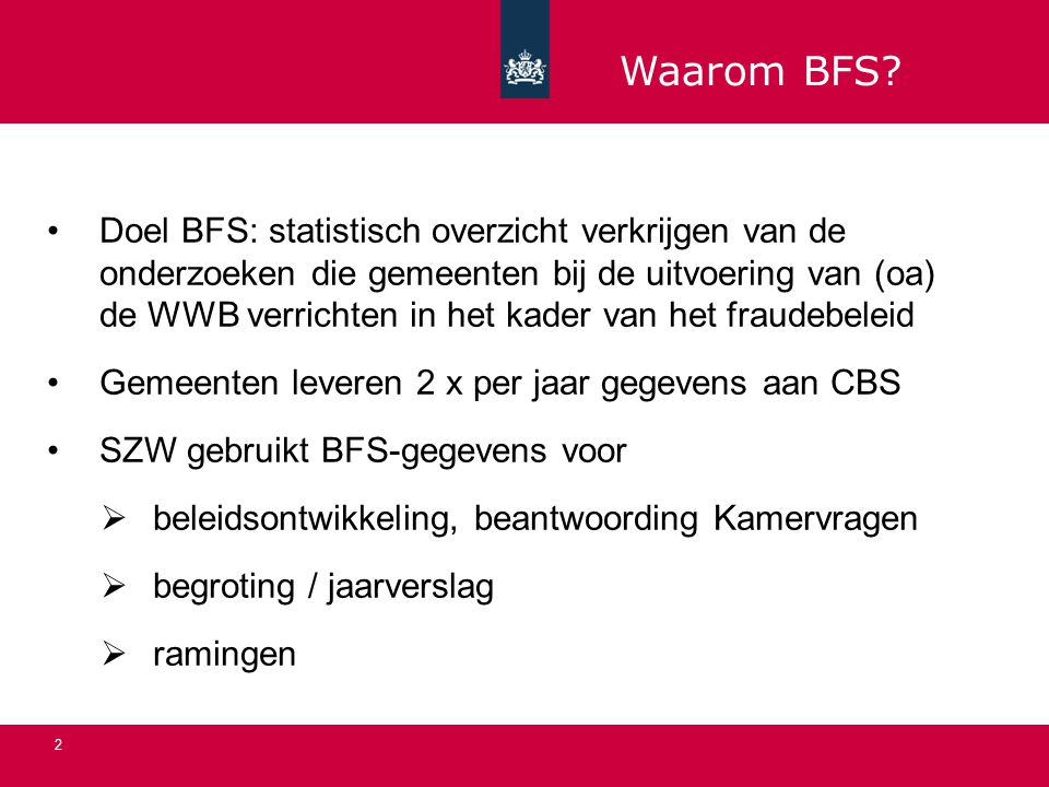 2 Doel BFS: statistisch overzicht verkrijgen van de onderzoeken die gemeenten bij de uitvoering van (oa) de WWB verrichten in het kader van het fraudebeleid Gemeenten leveren 2 x per jaar gegevens aan CBS SZW gebruikt BFS-gegevens voor  beleidsontwikkeling, beantwoording Kamervragen  begroting / jaarverslag  ramingen Waarom BFS