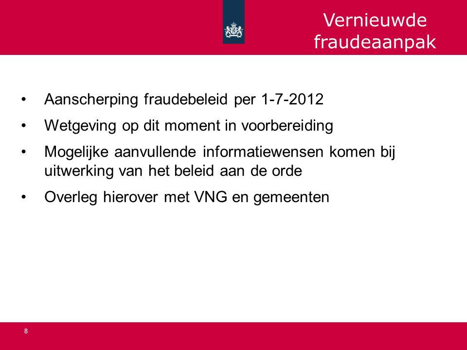 8 Aanscherping fraudebeleid per 1-7-2012 Wetgeving op dit moment in voorbereiding Mogelijke aanvullende informatiewensen komen bij uitwerking van het beleid aan de orde Overleg hierover met VNG en gemeenten Vernieuwde fraudeaanpak