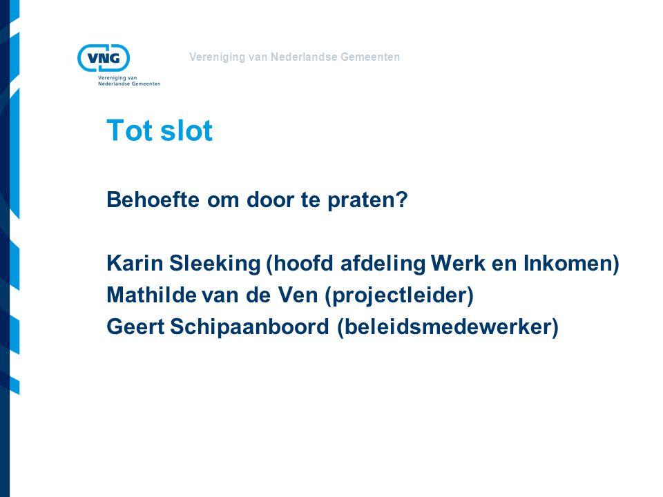 Vereniging van Nederlandse Gemeenten Tot slot Behoefte om door te praten? Karin Sleeking (hoofd afdeling Werk en Inkomen) Mathilde van de Ven (project