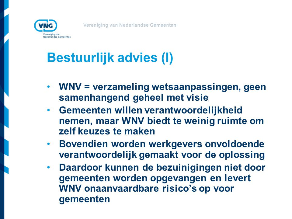 Vereniging van Nederlandse Gemeenten Bestuurlijk advies (I) WNV = verzameling wetsaanpassingen, geen samenhangend geheel met visie Gemeenten willen verantwoordelijkheid nemen, maar WNV biedt te weinig ruimte om zelf keuzes te maken Bovendien worden werkgevers onvoldoende verantwoordelijk gemaakt voor de oplossing Daardoor kunnen de bezuinigingen niet door gemeenten worden opgevangen en levert WNV onaanvaardbare risico's op voor gemeenten