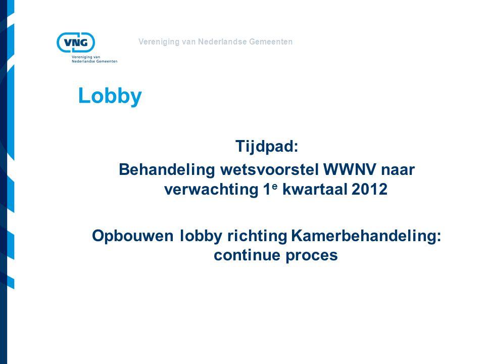 Vereniging van Nederlandse Gemeenten Lobby Tijdpad: Behandeling wetsvoorstel WWNV naar verwachting 1 e kwartaal 2012 Opbouwen lobby richting Kamerbeha