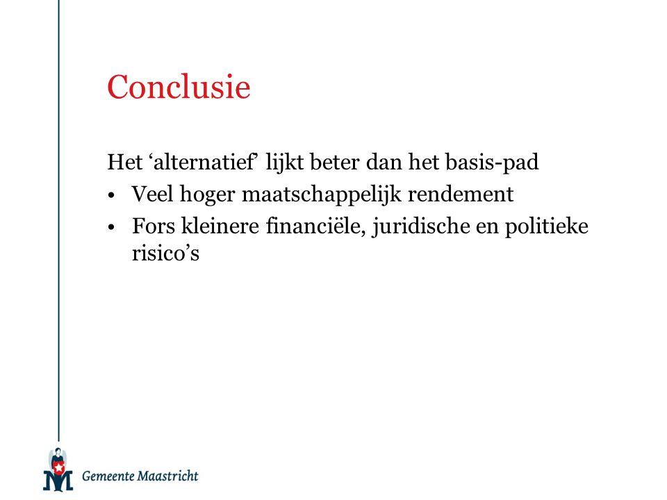 Conclusie Het 'alternatief' lijkt beter dan het basis-pad Veel hoger maatschappelijk rendement Fors kleinere financiële, juridische en politieke risic