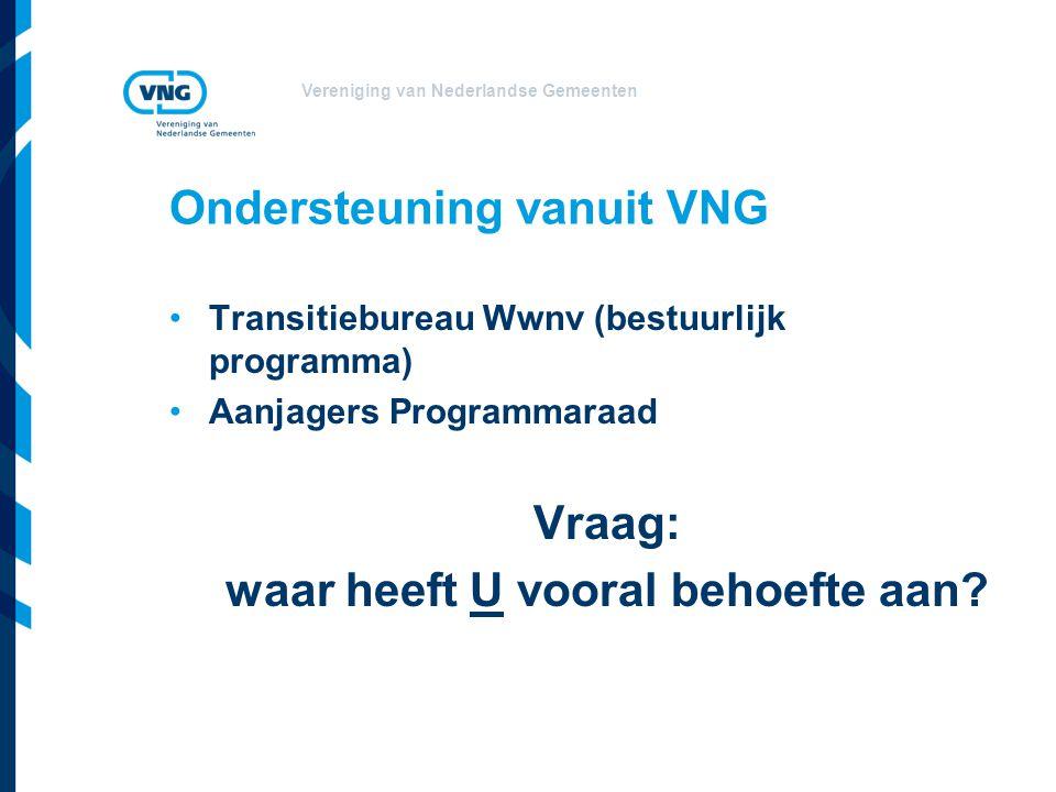 Vereniging van Nederlandse Gemeenten Ondersteuning vanuit VNG Transitiebureau Wwnv (bestuurlijk programma) Aanjagers Programmaraad Vraag: waar heeft U vooral behoefte aan