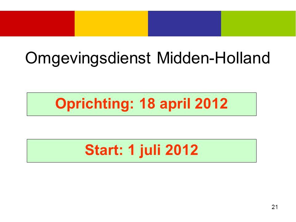 21 Omgevingsdienst Midden-Holland Oprichting: 18 april 2012 Start: 1 juli 2012