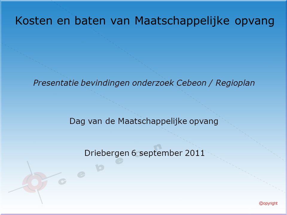 Kosten en baten van Maatschappelijke opvang Driebergen 6 september 2011 Presentatie bevindingen onderzoek Cebeon / Regioplan Dag van de Maatschappelijke opvang