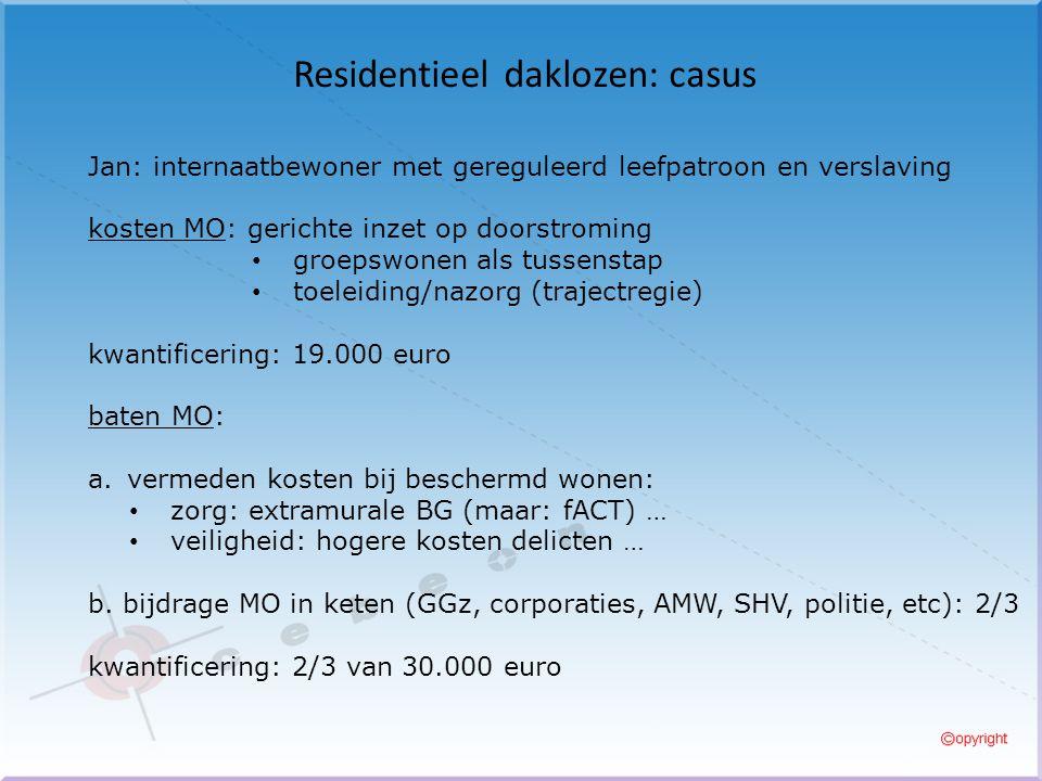 Residentieel daklozen: casus Jan: internaatbewoner met gereguleerd leefpatroon en verslaving kosten MO: gerichte inzet op doorstroming groepswonen als tussenstap toeleiding/nazorg (trajectregie) kwantificering: 19.000 euro baten MO: a.vermeden kosten bij beschermd wonen: zorg: extramurale BG (maar: fACT) … veiligheid: hogere kosten delicten … b.