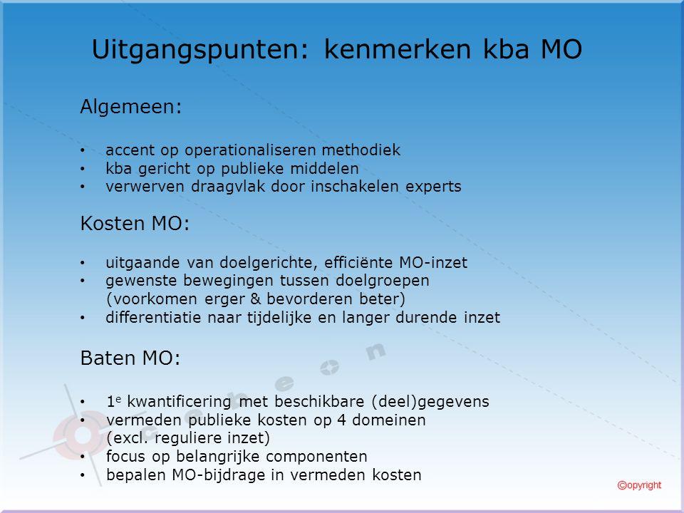 Uitgangspunten: kenmerken kba MO Algemeen: accent op operationaliseren methodiek kba gericht op publieke middelen verwerven draagvlak door inschakelen experts Kosten MO: uitgaande van doelgerichte, efficiënte MO-inzet gewenste bewegingen tussen doelgroepen (voorkomen erger & bevorderen beter) differentiatie naar tijdelijke en langer durende inzet Baten MO: 1 e kwantificering met beschikbare (deel)gegevens vermeden publieke kosten op 4 domeinen (excl.