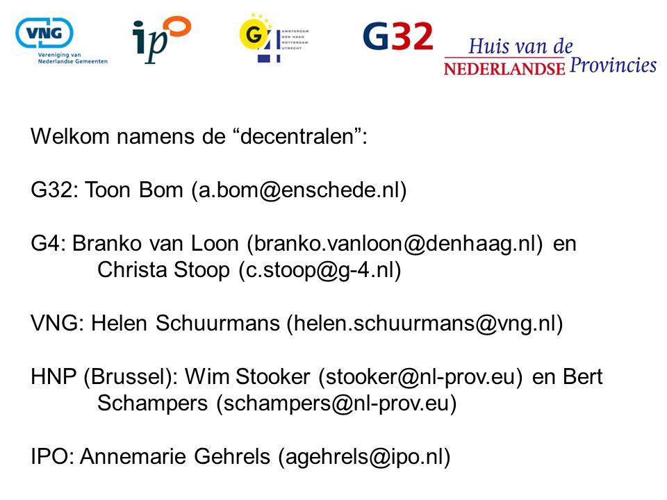 Welkom namens de decentralen : G32: Toon Bom (a.bom@enschede.nl) G4: Branko van Loon (branko.vanloon@denhaag.nl) en Christa Stoop (c.stoop@g-4.nl) VNG: Helen Schuurmans (helen.schuurmans@vng.nl) HNP (Brussel): Wim Stooker (stooker@nl-prov.eu) en Bert Schampers (schampers@nl-prov.eu) IPO: Annemarie Gehrels (agehrels@ipo.nl)