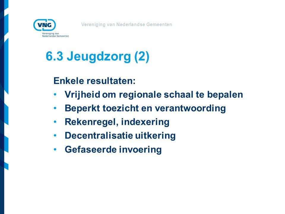 Vereniging van Nederlandse Gemeenten Enkele resultaten: Vrijheid om regionale schaal te bepalen Beperkt toezicht en verantwoording Rekenregel, indexering Decentralisatie uitkering Gefaseerde invoering 6.3 Jeugdzorg (2)