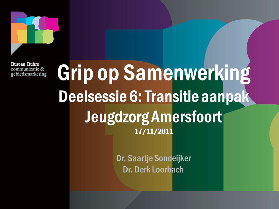 Grip op Samenwerking Deelsessie 6: Transitie aanpak Jeugdzorg Amersfoort 17/11/2011 Dr. Saartje Sondeijker Dr. Derk Loorbach