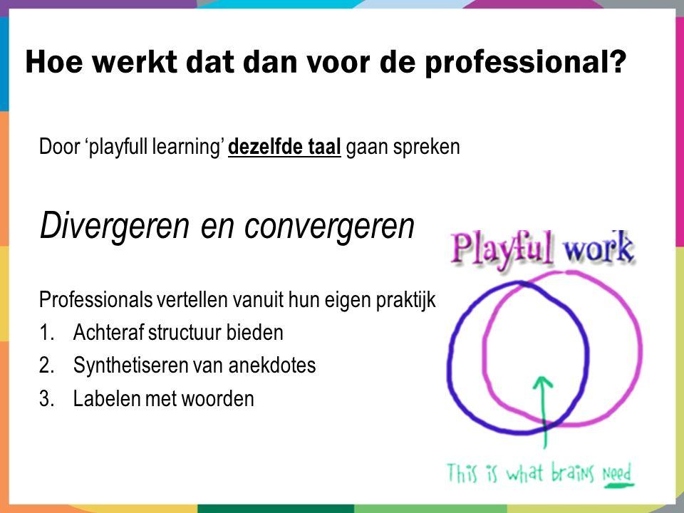 Hoe werkt dat dan voor de professional? Door 'playfull learning' dezelfde taal gaan spreken Divergeren en convergeren Professionals vertellen vanuit h