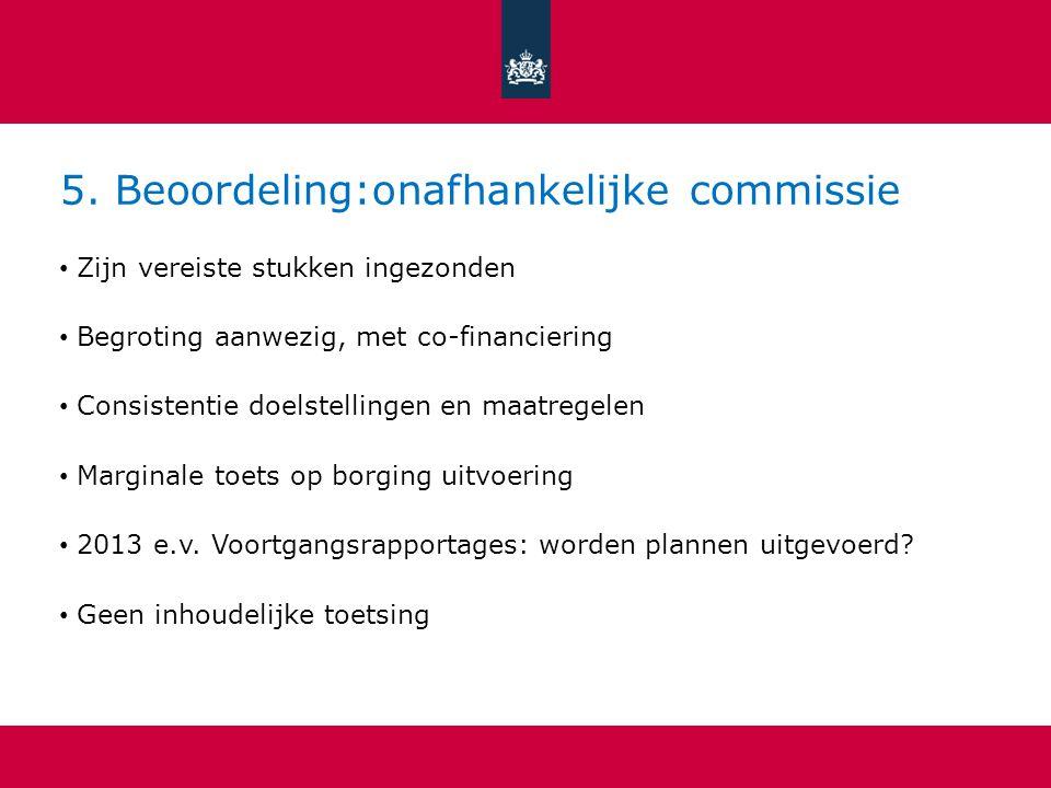 5. Beoordeling:onafhankelijke commissie Zijn vereiste stukken ingezonden Begroting aanwezig, met co-financiering Consistentie doelstellingen en maatre