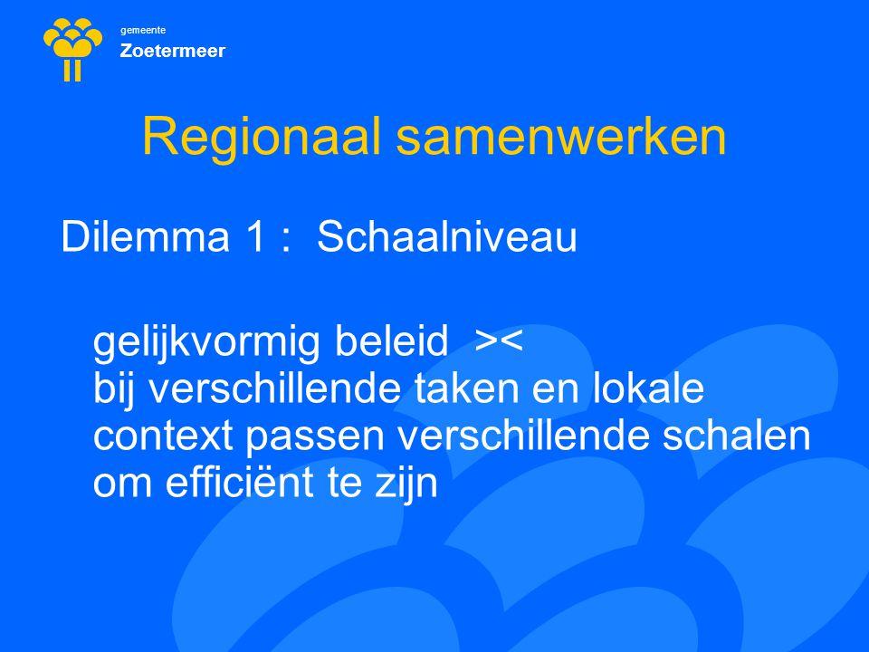 gemeente Zoetermeer Regionaal samenwerken Dilemma 1 : Schaalniveau gelijkvormig beleid >< bij verschillende taken en lokale context passen verschillen