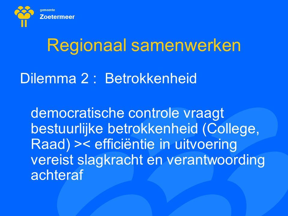 gemeente Zoetermeer Regionaal samenwerken Dilemma 2 : Betrokkenheid democratische controle vraagt bestuurlijke betrokkenheid (College, Raad) >< effici