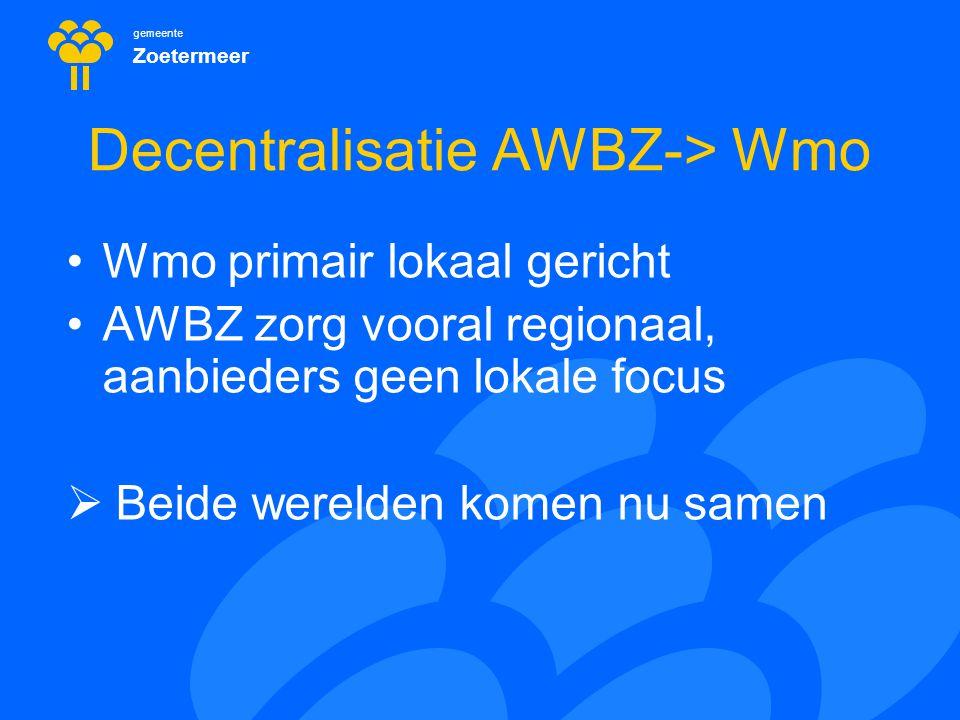 gemeente Zoetermeer Decentralisatie AWBZ-> Wmo Wmo primair lokaal gericht AWBZ zorg vooral regionaal, aanbieders geen lokale focus  Beide werelden ko