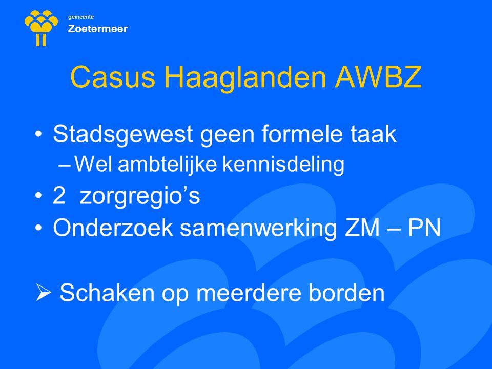 gemeente Zoetermeer Casus Haaglanden AWBZ Stadsgewest geen formele taak –Wel ambtelijke kennisdeling 2 zorgregio's Onderzoek samenwerking ZM – PN  Sc