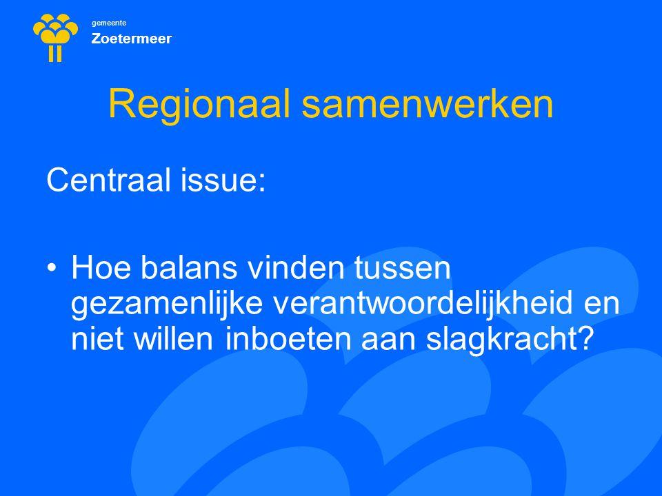 gemeente Zoetermeer Regionaal samenwerken Dilemma 1 : Schaalniveau gelijkvormig beleid >< bij verschillende taken en lokale context passen verschillende schalen om efficiënt te zijn