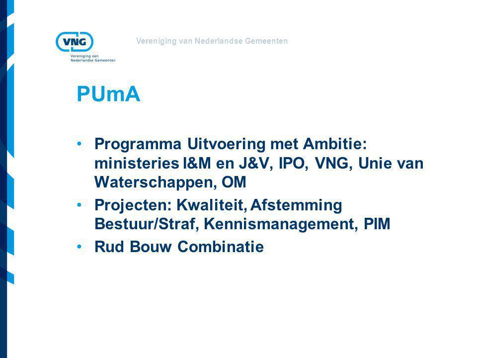 Vereniging van Nederlandse Gemeenten PUmA Programma Uitvoering met Ambitie: ministeries I&M en J&V, IPO, VNG, Unie van Waterschappen, OM Projecten: Kwaliteit, Afstemming Bestuur/Straf, Kennismanagement, PIM Rud Bouw Combinatie