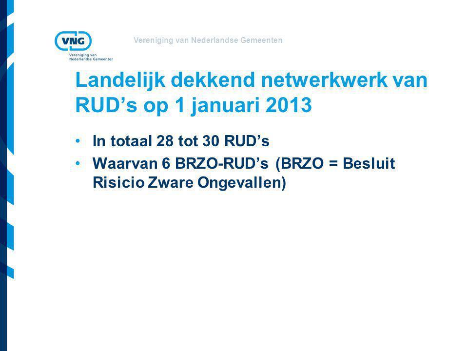 Vereniging van Nederlandse Gemeenten Landelijk dekkend netwerkwerk van RUD's op 1 januari 2013 In totaal 28 tot 30 RUD's Waarvan 6 BRZO-RUD's (BRZO = Besluit Risicio Zware Ongevallen)