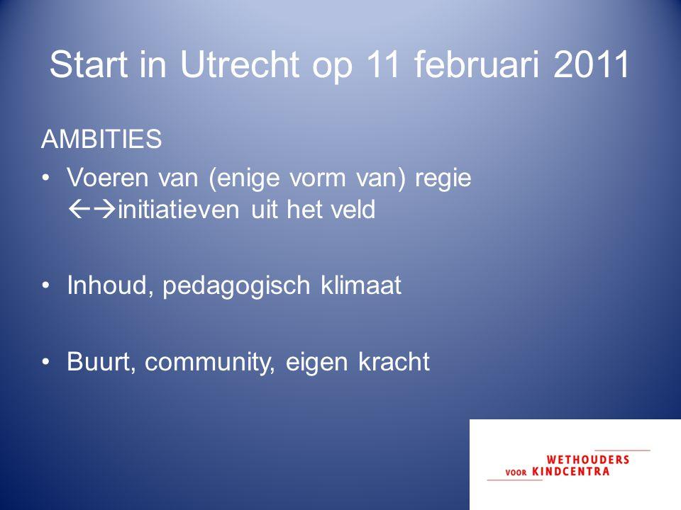 Start in Utrecht op 11 februari 2011 AMBITIES Voeren van (enige vorm van) regie  initiatieven uit het veld Inhoud, pedagogisch klimaat Buurt, commun