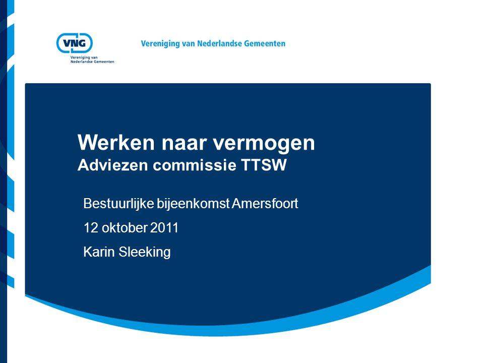 Werken naar vermogen Adviezen commissie TTSW Bestuurlijke bijeenkomst Amersfoort 12 oktober 2011 Karin Sleeking