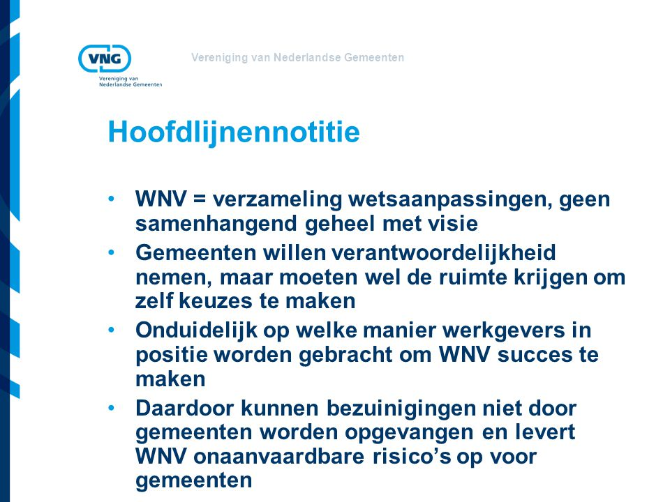 Vereniging van Nederlandse Gemeenten Hoofdlijnennotitie WNV = verzameling wetsaanpassingen, geen samenhangend geheel met visie Gemeenten willen verantwoordelijkheid nemen, maar moeten wel de ruimte krijgen om zelf keuzes te maken Onduidelijk op welke manier werkgevers in positie worden gebracht om WNV succes te maken Daardoor kunnen bezuinigingen niet door gemeenten worden opgevangen en levert WNV onaanvaardbare risico's op voor gemeenten