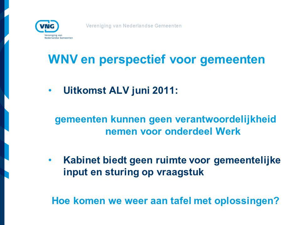 Vereniging van Nederlandse Gemeenten WNV en perspectief voor gemeenten Uitkomst ALV juni 2011: gemeenten kunnen geen verantwoordelijkheid nemen voor onderdeel Werk Kabinet biedt geen ruimte voor gemeentelijke input en sturing op vraagstuk Hoe komen we weer aan tafel met oplossingen