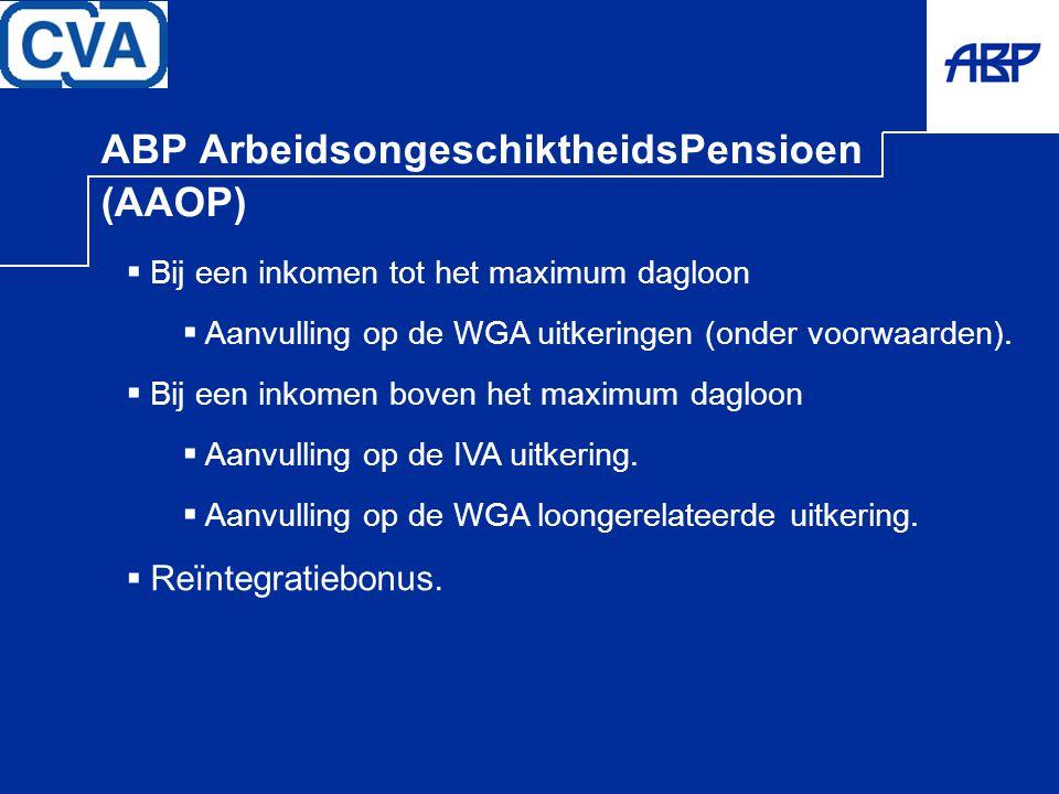 ABP ArbeidsongeschiktheidsPensioen (AAOP)  Bij een inkomen tot het maximum dagloon  Aanvulling op de WGA uitkeringen (onder voorwaarden).  Bij een