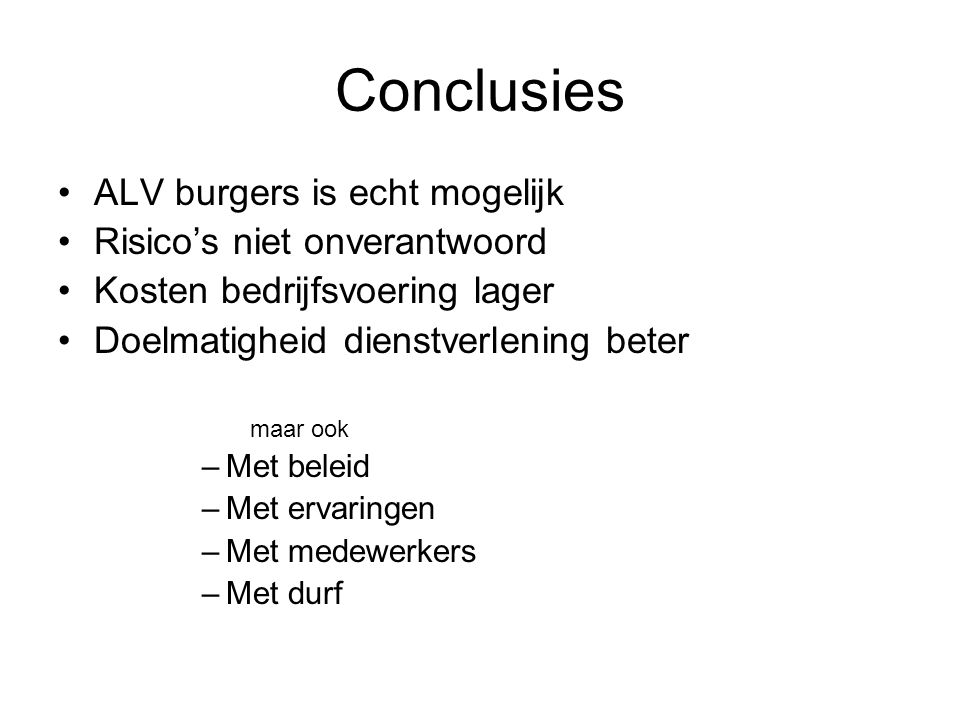 Conclusies ALV burgers is echt mogelijk Risico's niet onverantwoord Kosten bedrijfsvoering lager Doelmatigheid dienstverlening beter maar ook –Met bel