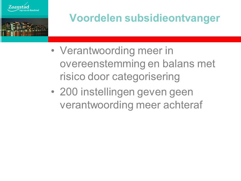 Voordelen subsidieontvanger Verantwoording meer in overeenstemming en balans met risico door categorisering 200 instellingen geven geen verantwoording