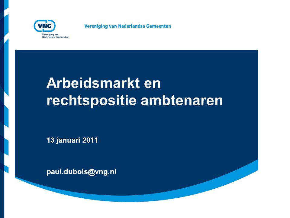 Arbeidsmarkt en rechtspositie ambtenaren 13 januari 2011 paul.dubois@vng.nl
