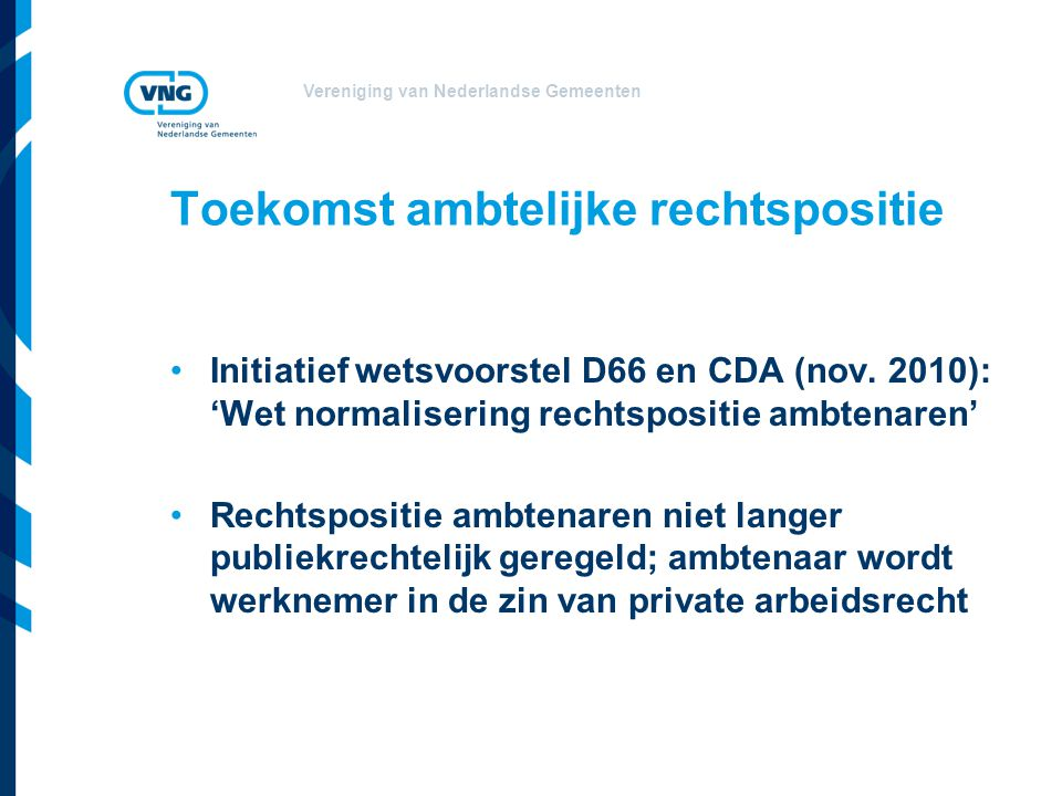 Vereniging van Nederlandse Gemeenten Toekomst ambtelijke rechtspositie Initiatief wetsvoorstel D66 en CDA (nov. 2010): 'Wet normalisering rechtspositi
