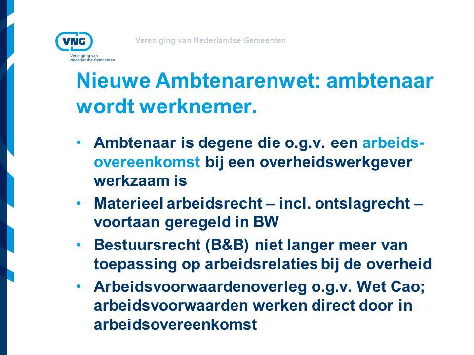 Vereniging van Nederlandse Gemeenten Nieuwe Ambtenarenwet: ambtenaar wordt werknemer. Ambtenaar is degene die o.g.v. een arbeids- overeenkomst bij een