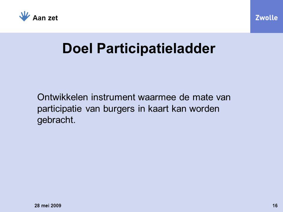 Ontwikkelen instrument waarmee de mate van participatie van burgers in kaart kan worden gebracht. 28 mei 200916 Aan zet Doel Participatieladder