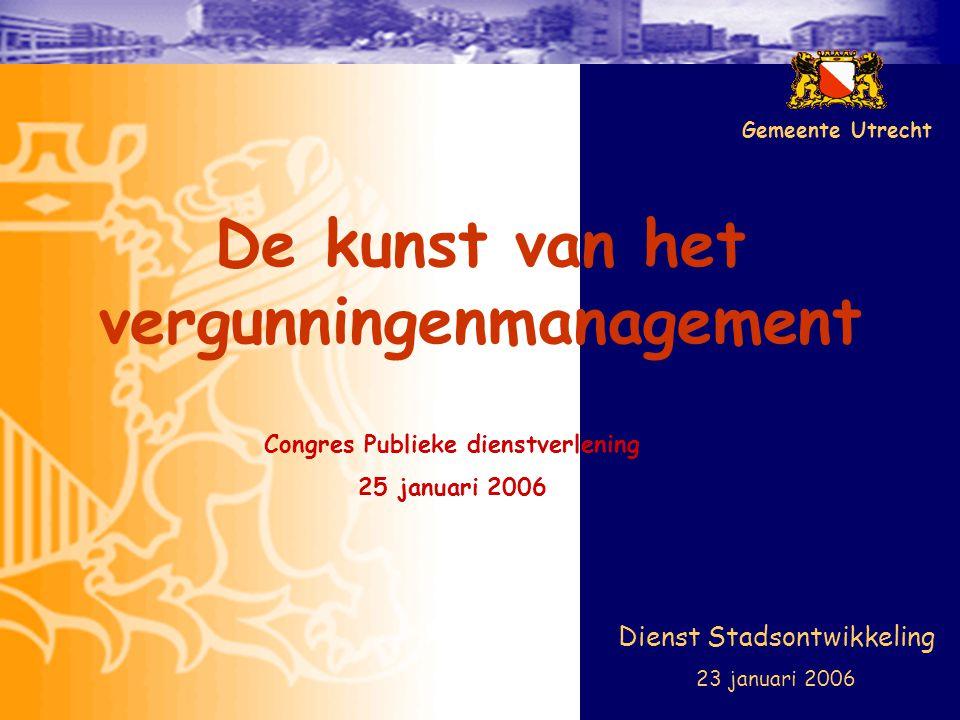 De kunst van het vergunningenmanagement Dienst Stadsontwikkeling 23 januari 2006 Gemeente Utrecht Congres Publieke dienstverlening 25 januari 2006