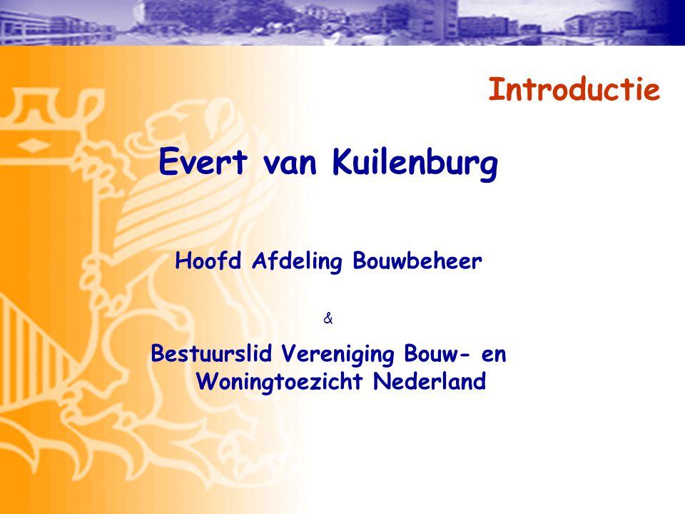 Introductie Evert van Kuilenburg Hoofd Afdeling Bouwbeheer & Bestuurslid Vereniging Bouw- en Woningtoezicht Nederland