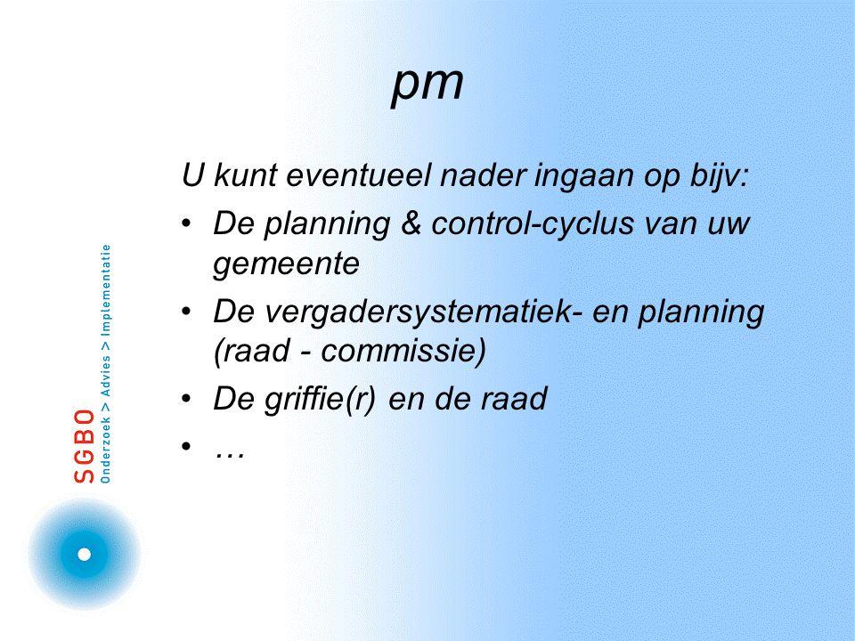 pm U kunt eventueel nader ingaan op bijv: De planning & control-cyclus van uw gemeente De vergadersystematiek- en planning (raad - commissie) De griffie(r) en de raad …