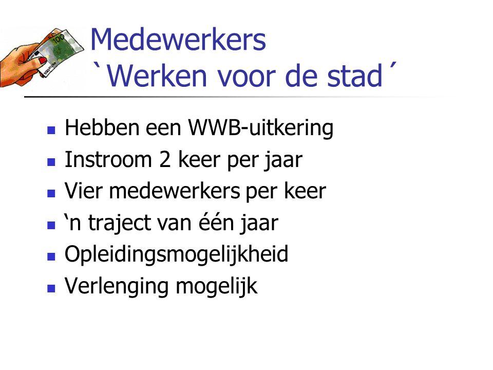 Medewerkers `Werken voor de stad´ Hebben een WWB-uitkering Instroom 2 keer per jaar Vier medewerkers per keer 'n traject van één jaar Opleidingsmogeli