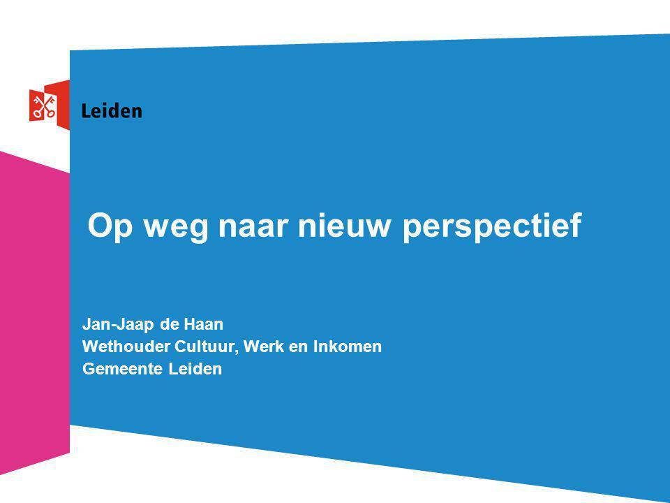 Op weg naar nieuw perspectief Jan-Jaap de Haan Wethouder Cultuur, Werk en Inkomen Gemeente Leiden