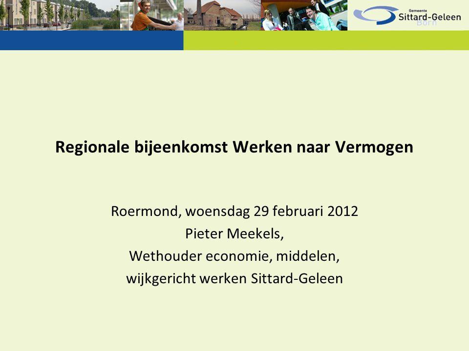 Regionale bijeenkomst Werken naar Vermogen Roermond, woensdag 29 februari 2012 Pieter Meekels, Wethouder economie, middelen, wijkgericht werken Sittard-Geleen