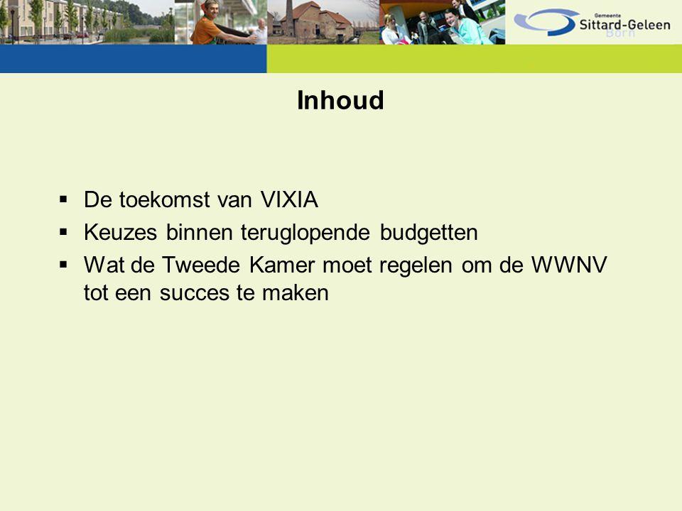 Inhoud  De toekomst van VIXIA  Keuzes binnen teruglopende budgetten  Wat de Tweede Kamer moet regelen om de WWNV tot een succes te maken