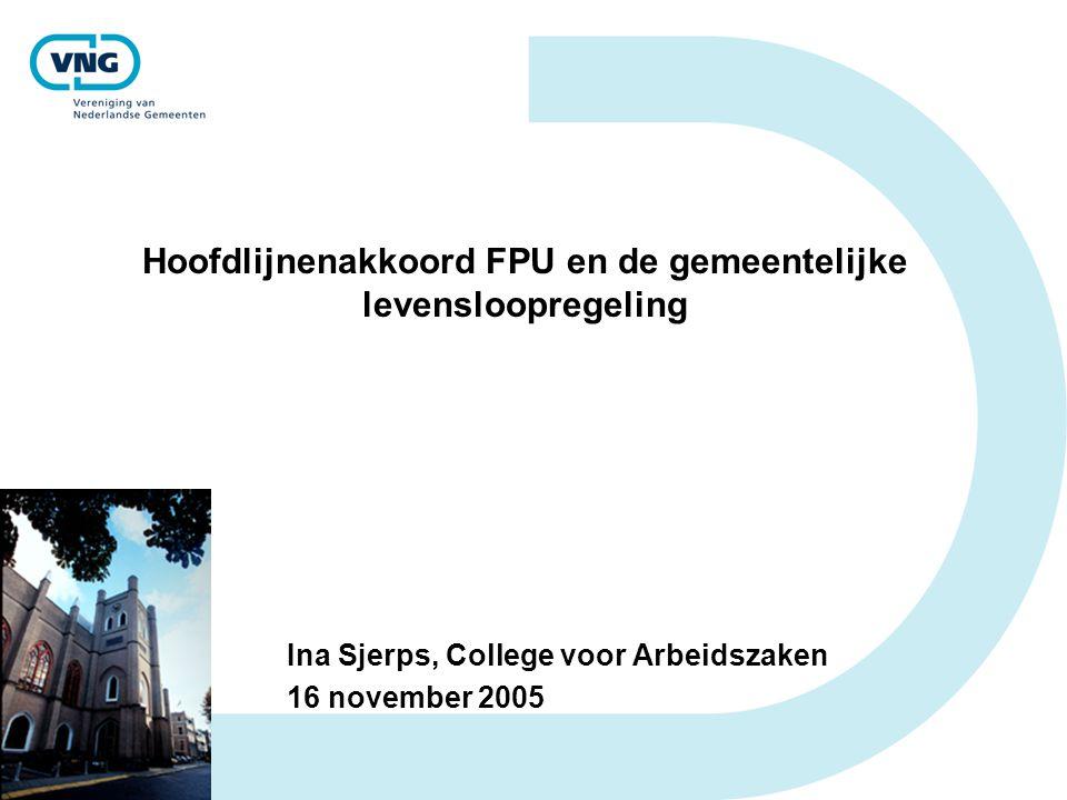 Hoofdlijnenakkoord FPU en de gemeentelijke levensloopregeling Ina Sjerps, College voor Arbeidszaken 16 november 2005