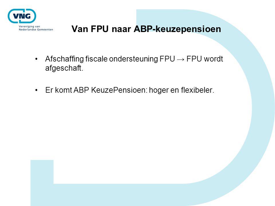 Van FPU naar ABP-keuzepensioen Afschaffing fiscale ondersteuning FPU → FPU wordt afgeschaft. Er komt ABP KeuzePensioen: hoger en flexibeler.