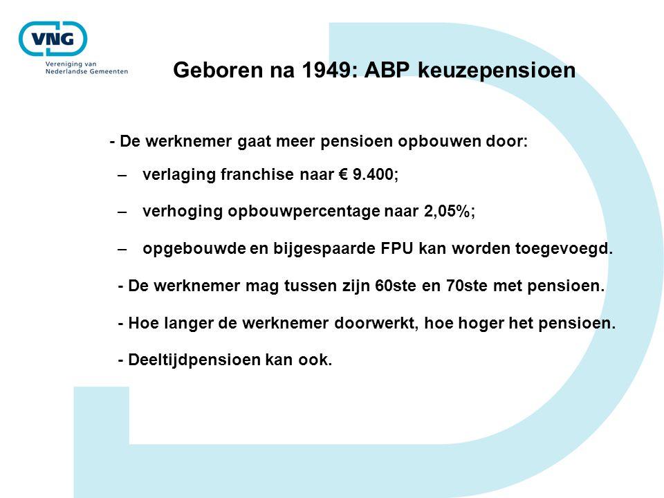 Geboren na 1949: ABP keuzepensioen - De werknemer gaat meer pensioen opbouwen door: –verlaging franchise naar € 9.400; –verhoging opbouwpercentage naa