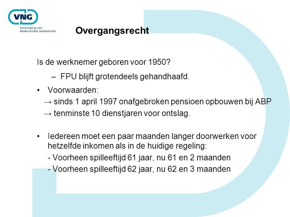 Overgangsrecht Is de werknemer geboren voor 1950? –FPU blijft grotendeels gehandhaafd. Voorwaarden: → sinds 1 april 1997 onafgebroken pensioen opbouwe