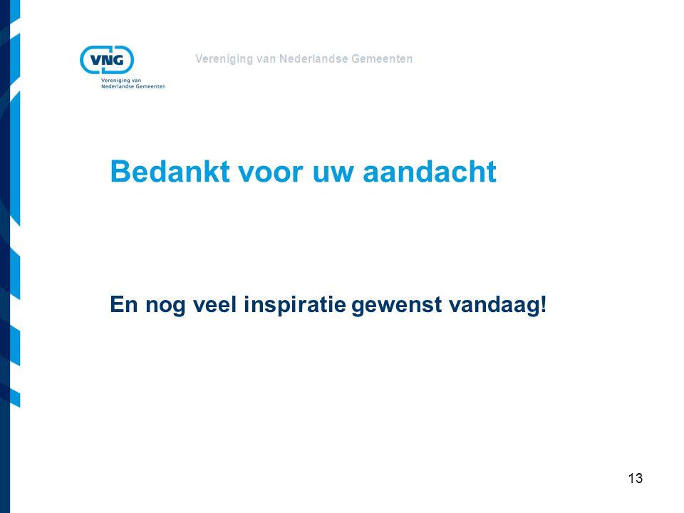 Vereniging van Nederlandse Gemeenten Bedankt voor uw aandacht En nog veel inspiratie gewenst vandaag.