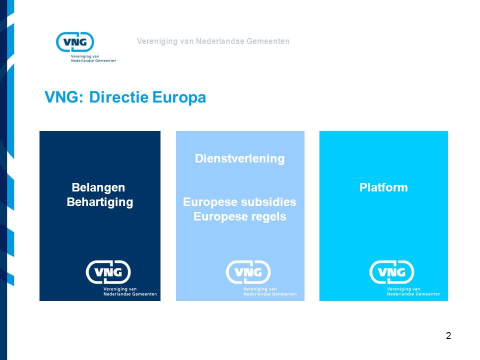 Vereniging van Nederlandse Gemeenten 2 Platform VNG: Directie Europa Dienstverlening Europese subsidies Europese regels Belangen Behartiging