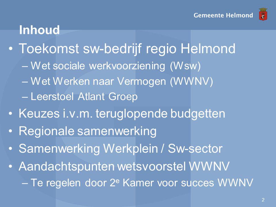 2 Toekomst sw-bedrijf regio Helmond –Wet sociale werkvoorziening (Wsw) –Wet Werken naar Vermogen (WWNV) –Leerstoel Atlant Groep Keuzes i.v.m.